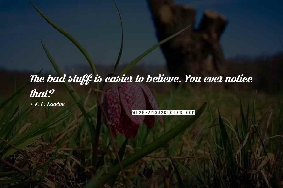 J. F. Lawton quotes: The bad stuff is easier to believe. You ever notice that?