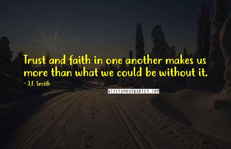 J.F. Smith quotes: Trust and faith in one another makes us more than what we could be without it.