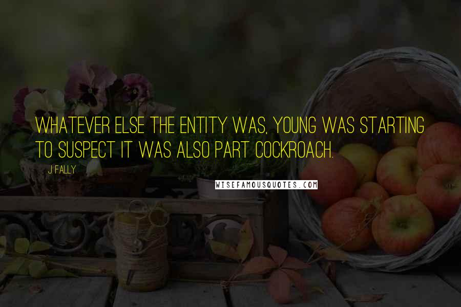 J. Fally quotes: Whatever else the entity was, Young was starting to suspect it was also part cockroach.