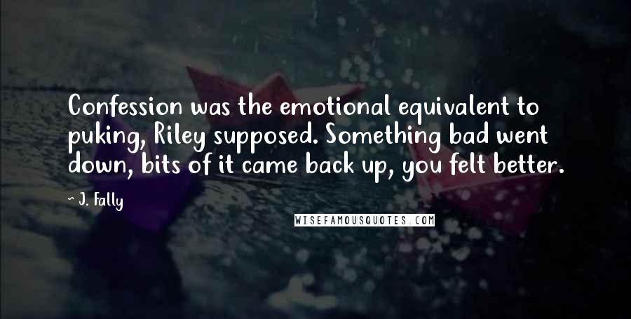 J. Fally quotes: Confession was the emotional equivalent to puking, Riley supposed. Something bad went down, bits of it came back up, you felt better.