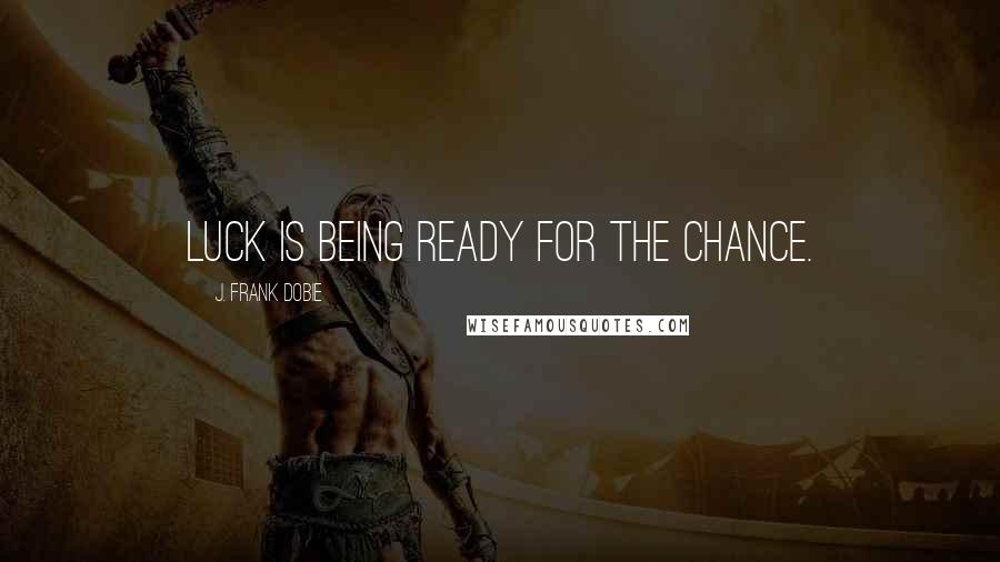 J. Frank Dobie quotes: Luck is being ready for the chance.