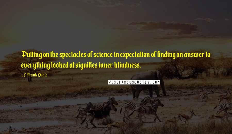 J. Frank Dobie quotes: Putting on the spectacles of science in expectation of finding an answer to everything looked at signifies inner blindness.