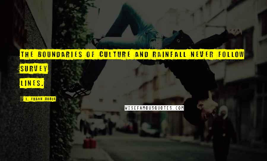 J. Frank Dobie quotes: The boundaries of culture and rainfall never follow survey lines.