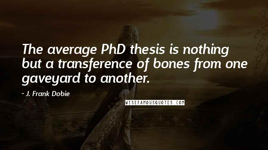 J. Frank Dobie quotes: The average PhD thesis is nothing but a transference of bones from one gaveyard to another.