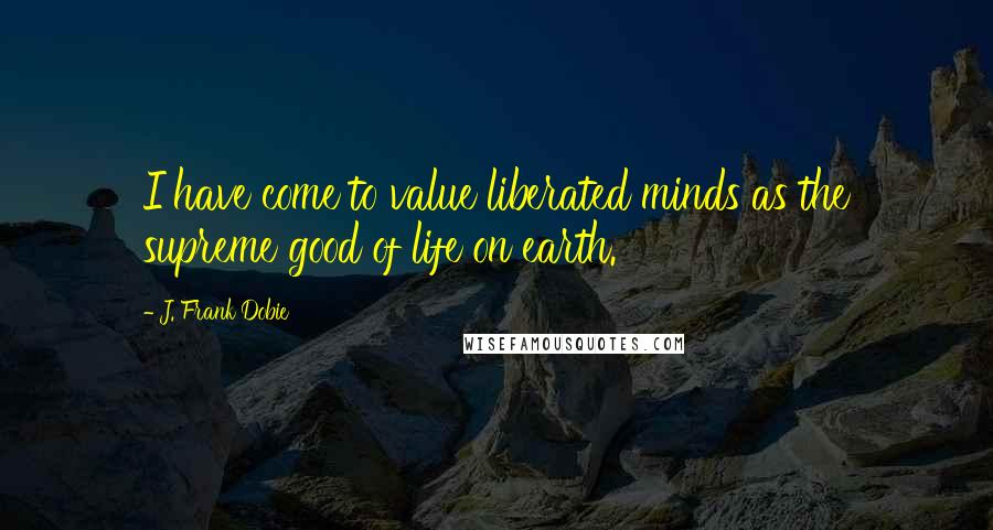 J. Frank Dobie quotes: I have come to value liberated minds as the supreme good of life on earth.