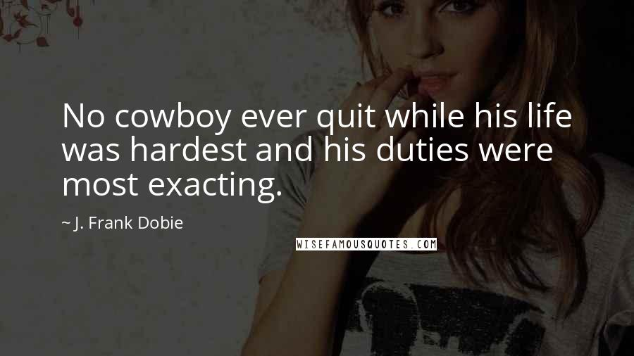 J. Frank Dobie quotes: No cowboy ever quit while his life was hardest and his duties were most exacting.