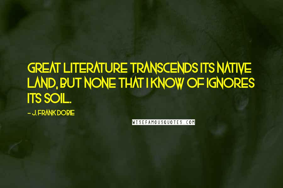 J. Frank Dobie quotes: Great literature transcends its native land, but none that I know of ignores its soil.