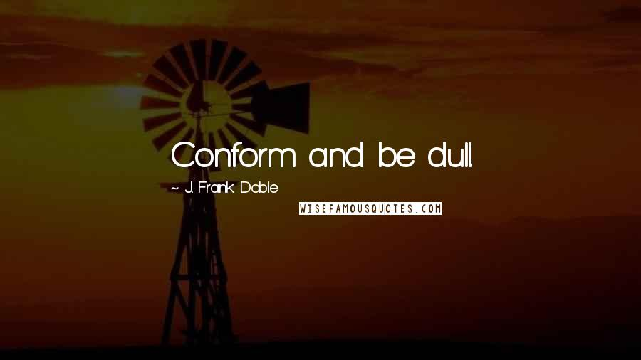 J. Frank Dobie quotes: Conform and be dull.