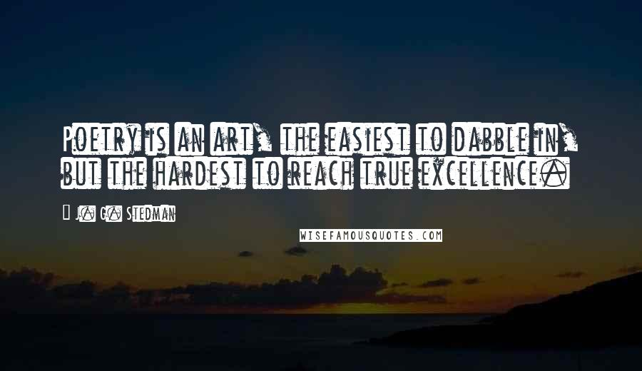 J. G. Stedman quotes: Poetry is an art, the easiest to dabble in, but the hardest to reach true excellence.