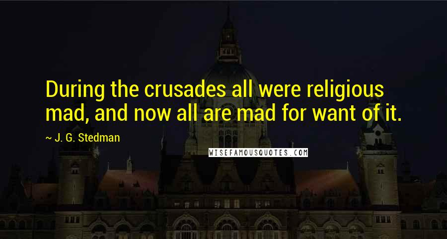 J. G. Stedman quotes: During the crusades all were religious mad, and now all are mad for want of it.