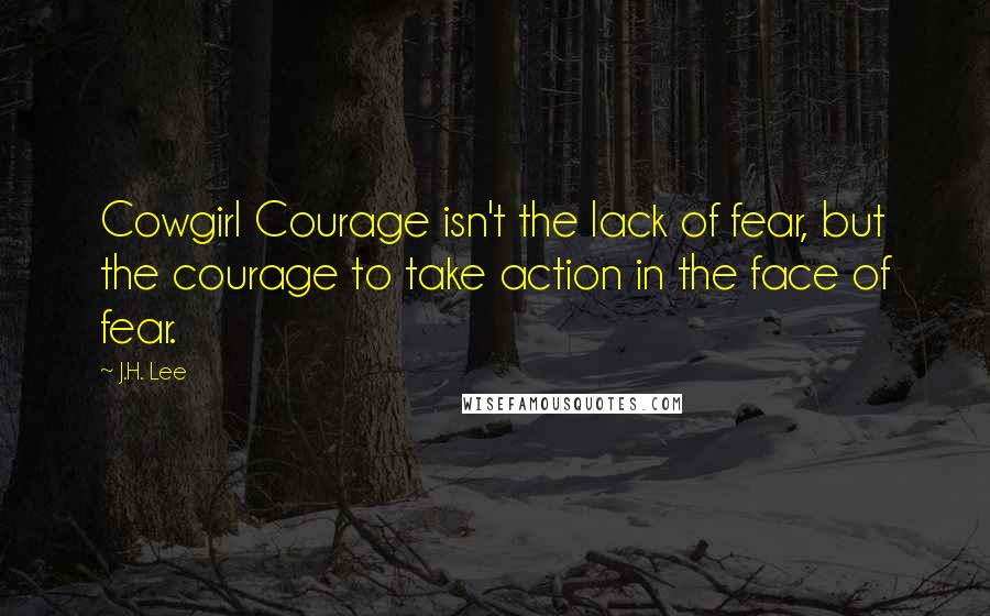 J.H. Lee quotes: Cowgirl Courage isn't the lack of fear, but the courage to take action in the face of fear.