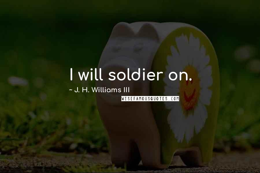J. H. Williams III quotes: I will soldier on.
