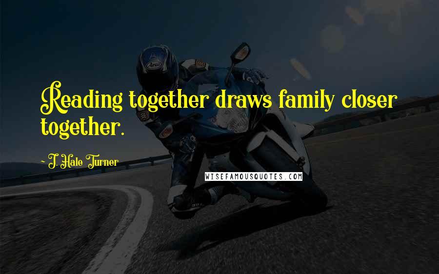 J. Hale Turner quotes: Reading together draws family closer together.