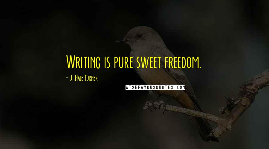 J. Hale Turner quotes: Writing is pure sweet freedom.