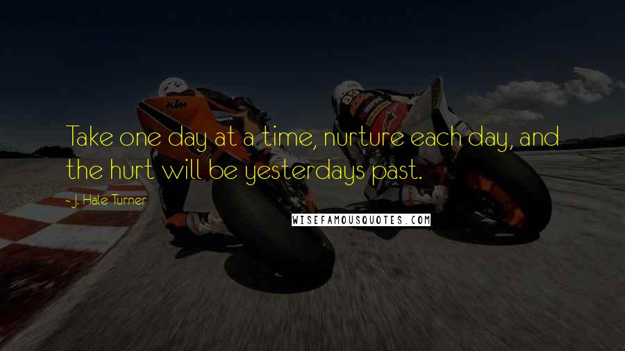 J. Hale Turner quotes: Take one day at a time, nurture each day, and the hurt will be yesterdays past.