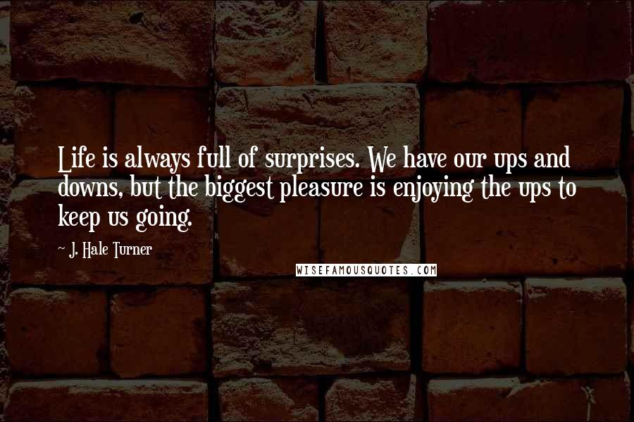 J. Hale Turner quotes: Life is always full of surprises. We have our ups and downs, but the biggest pleasure is enjoying the ups to keep us going.