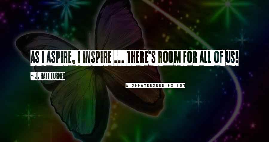 J. Hale Turner quotes: As I aspire, I inspire ... there's room for all of us!