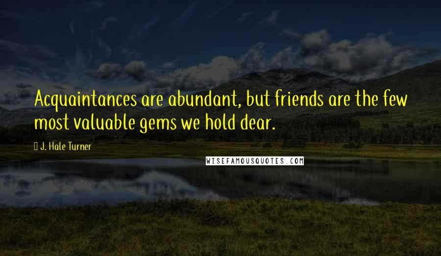 J. Hale Turner quotes: Acquaintances are abundant, but friends are the few most valuable gems we hold dear.