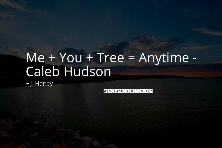 J. Haney quotes: Me + You + Tree = Anytime - Caleb Hudson