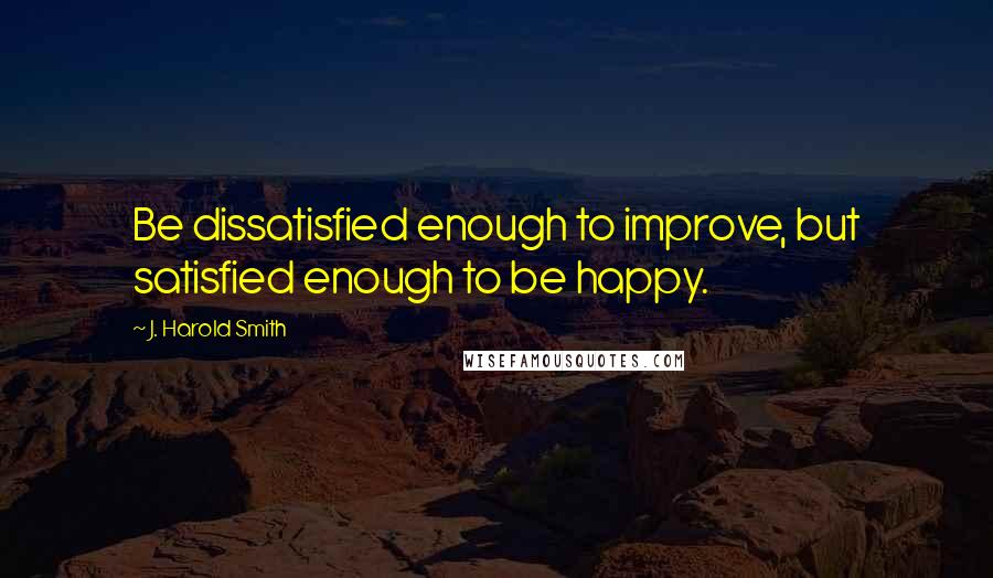 J. Harold Smith quotes: Be dissatisfied enough to improve, but satisfied enough to be happy.