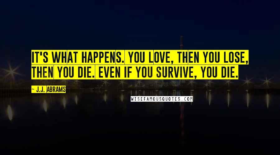 J.J. Abrams quotes: It's what happens. You love, then you lose, then you die. Even if you survive, you die.
