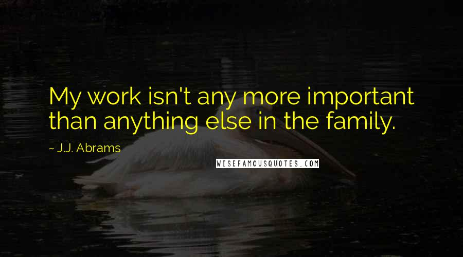 J.J. Abrams quotes: My work isn't any more important than anything else in the family.