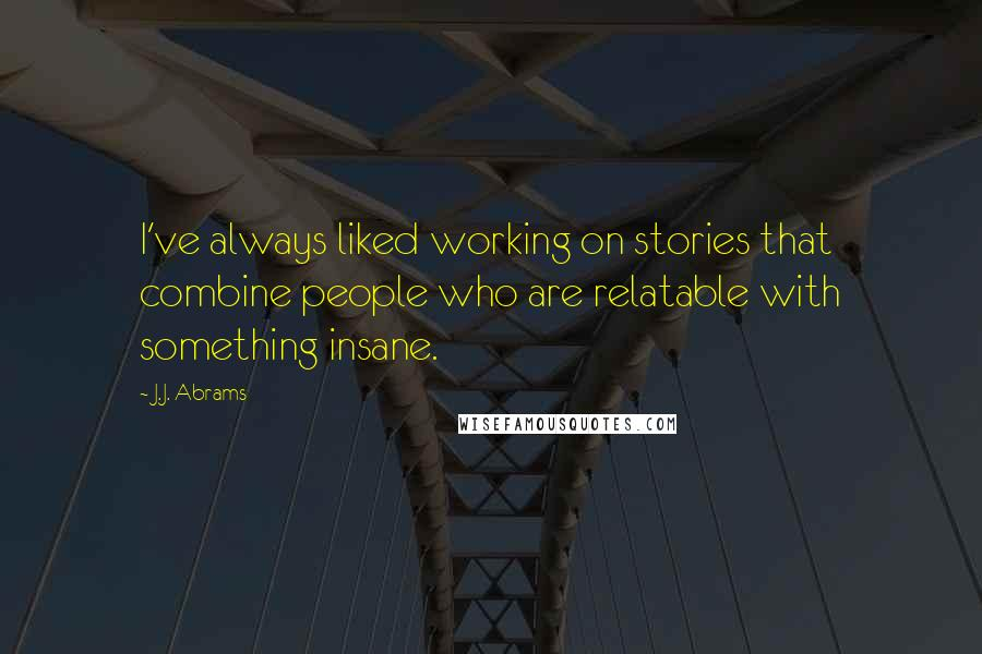J.J. Abrams quotes: I've always liked working on stories that combine people who are relatable with something insane.