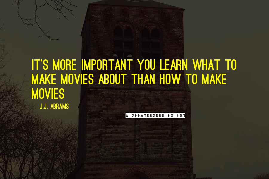 J.J. Abrams quotes: It's more important you learn what to make movies about than how to make movies
