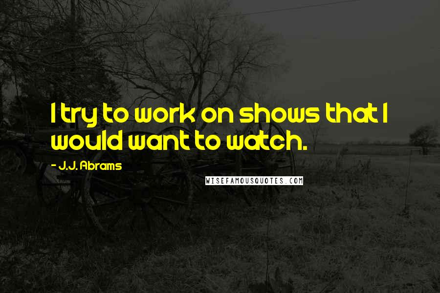 J.J. Abrams quotes: I try to work on shows that I would want to watch.