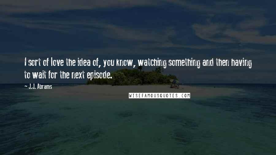 J.J. Abrams quotes: I sort of love the idea of, you know, watching something and then having to wait for the next episode.