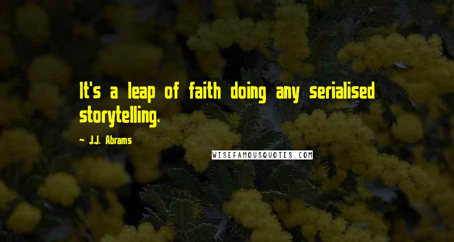 J.J. Abrams quotes: It's a leap of faith doing any serialised storytelling.