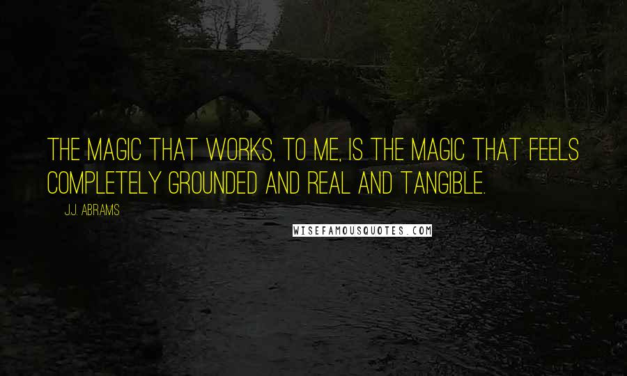 J.J. Abrams quotes: The magic that works, to me, is the magic that feels completely grounded and real and tangible.