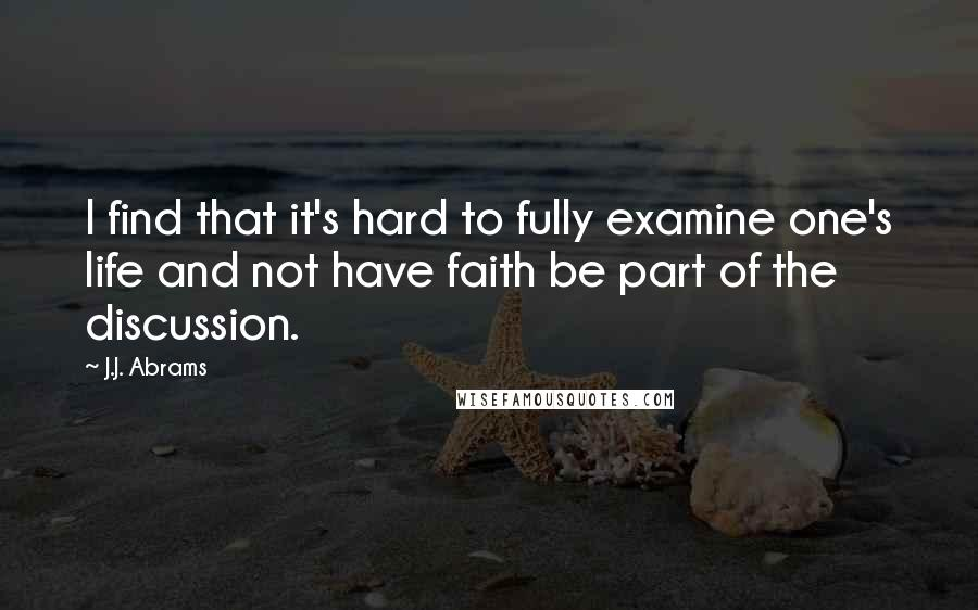 J.J. Abrams quotes: I find that it's hard to fully examine one's life and not have faith be part of the discussion.