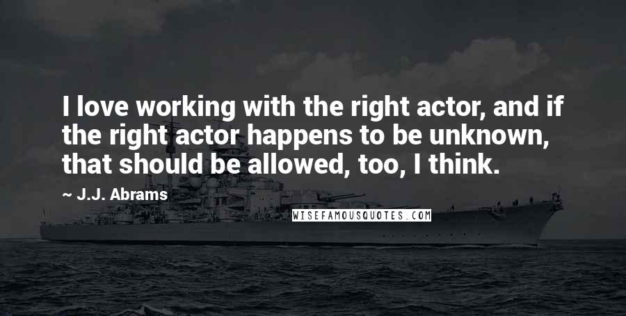 J.J. Abrams quotes: I love working with the right actor, and if the right actor happens to be unknown, that should be allowed, too, I think.