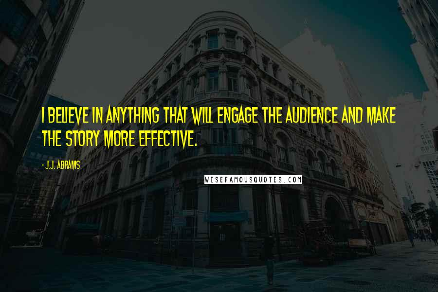 J.J. Abrams quotes: I believe in anything that will engage the audience and make the story more effective.