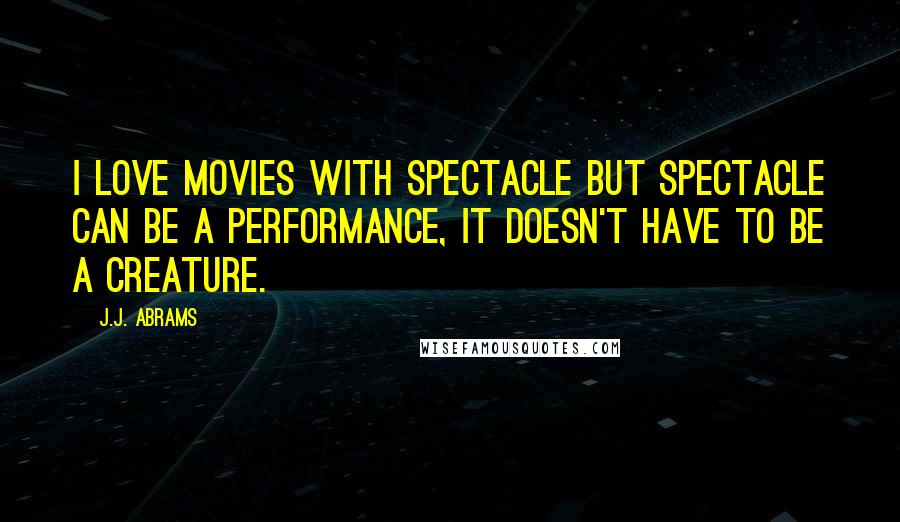 J.J. Abrams quotes: I love movies with spectacle but spectacle can be a performance, it doesn't have to be a creature.