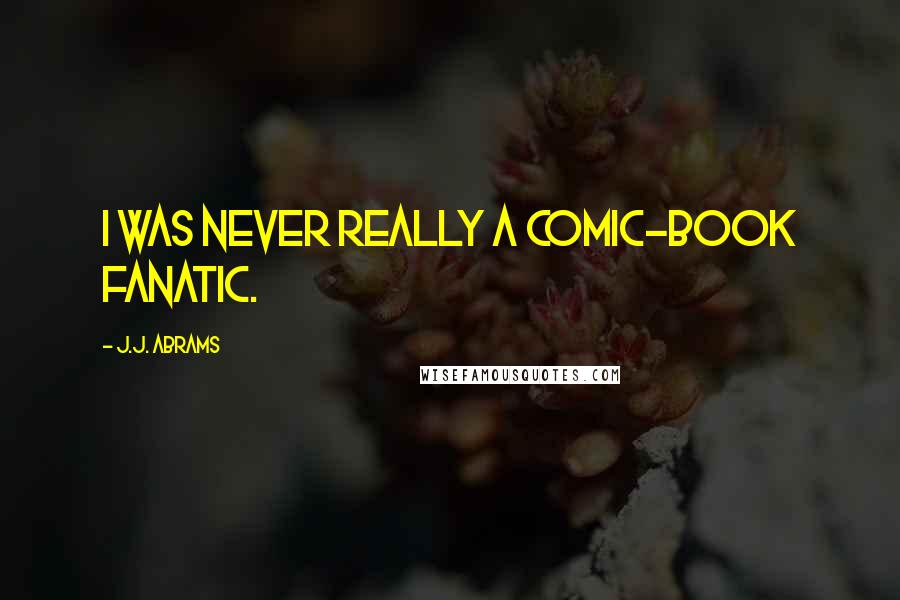 J.J. Abrams quotes: I was never really a comic-book fanatic.