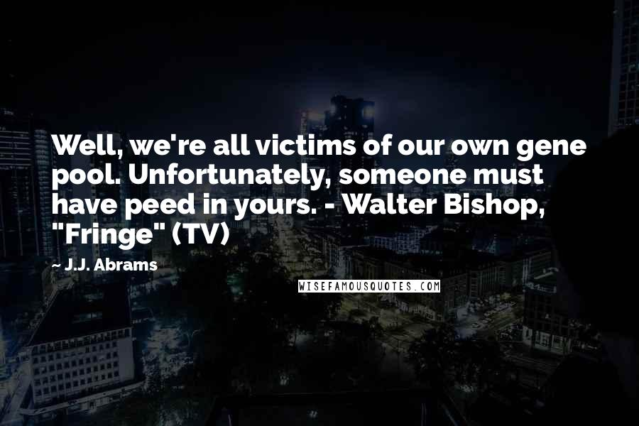 "J.J. Abrams quotes: Well, we're all victims of our own gene pool. Unfortunately, someone must have peed in yours. - Walter Bishop, ""Fringe"" (TV)"
