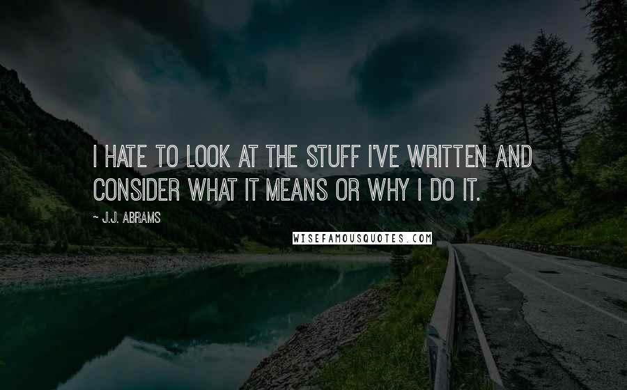 J.J. Abrams quotes: I hate to look at the stuff I've written and consider what it means or why I do it.
