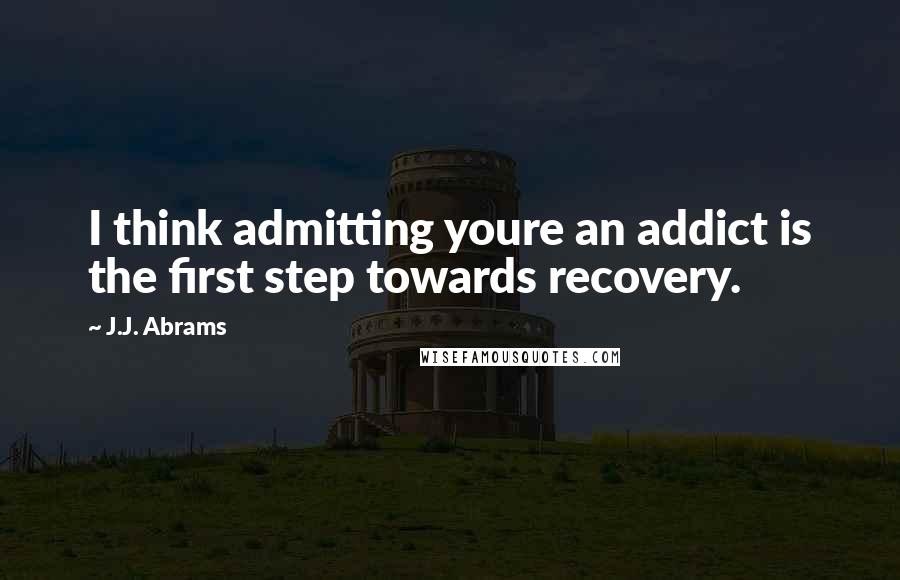 J.J. Abrams quotes: I think admitting youre an addict is the first step towards recovery.