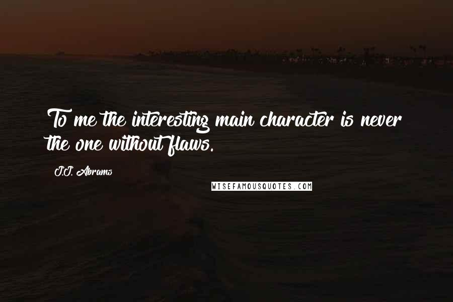 J.J. Abrams quotes: To me the interesting main character is never the one without flaws.