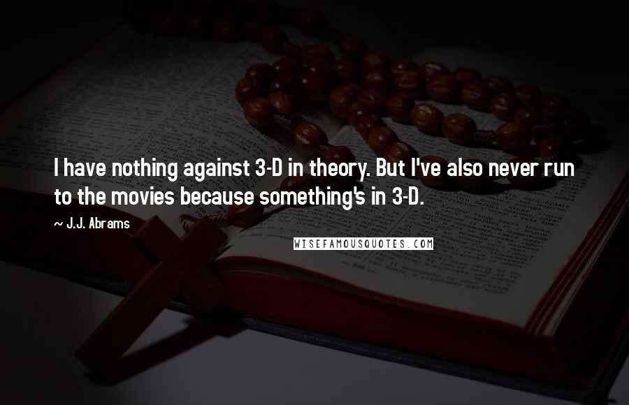 J.J. Abrams quotes: I have nothing against 3-D in theory. But I've also never run to the movies because something's in 3-D.