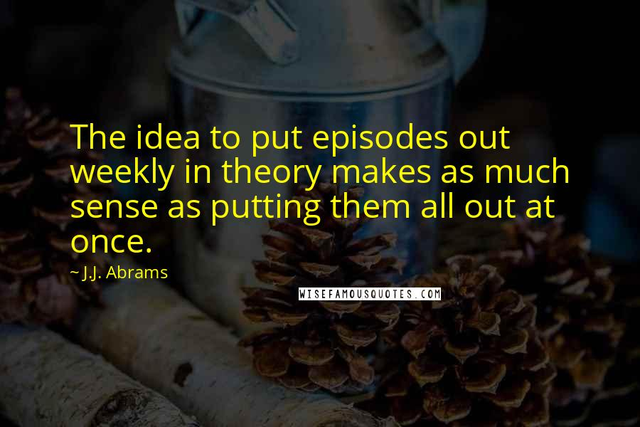 J.J. Abrams quotes: The idea to put episodes out weekly in theory makes as much sense as putting them all out at once.