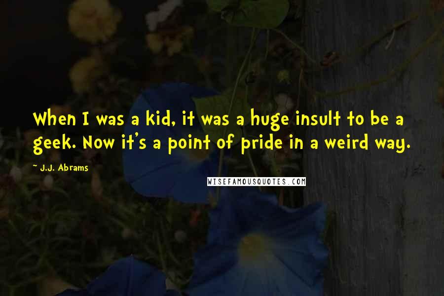 J.J. Abrams quotes: When I was a kid, it was a huge insult to be a geek. Now it's a point of pride in a weird way.