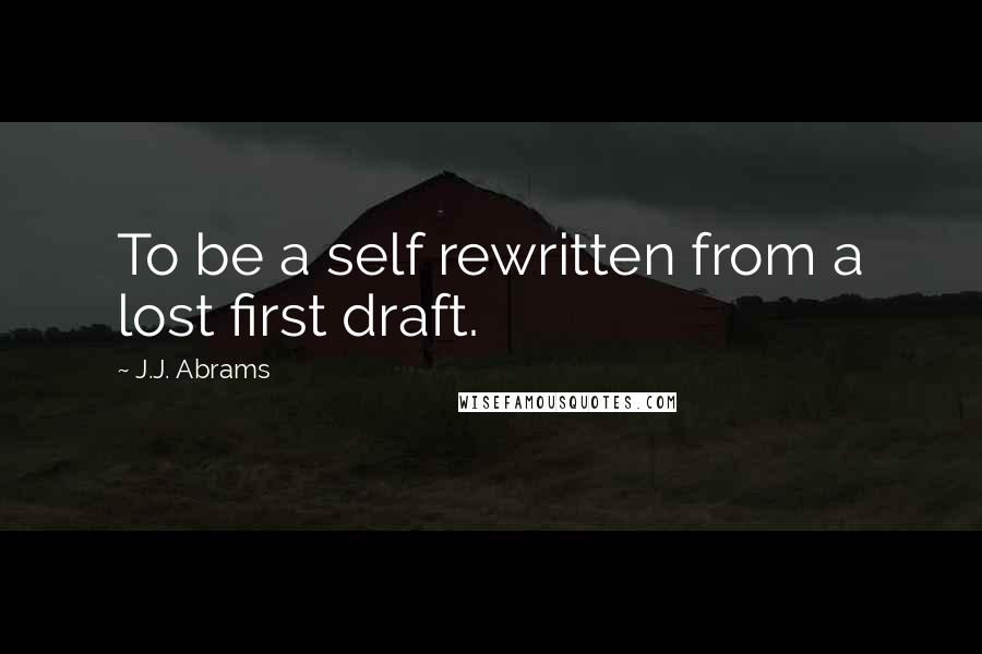 J.J. Abrams quotes: To be a self rewritten from a lost first draft.
