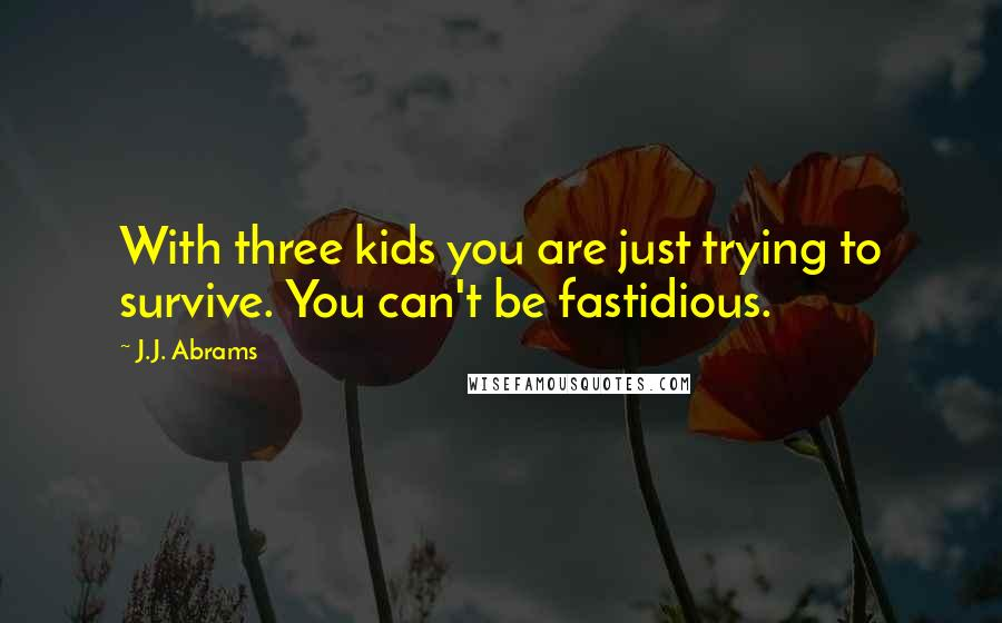 J.J. Abrams quotes: With three kids you are just trying to survive. You can't be fastidious.