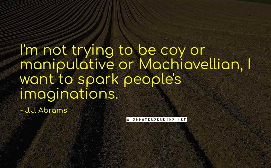 J.J. Abrams quotes: I'm not trying to be coy or manipulative or Machiavellian, I want to spark people's imaginations.
