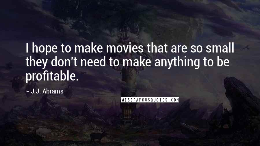 J.J. Abrams quotes: I hope to make movies that are so small they don't need to make anything to be profitable.