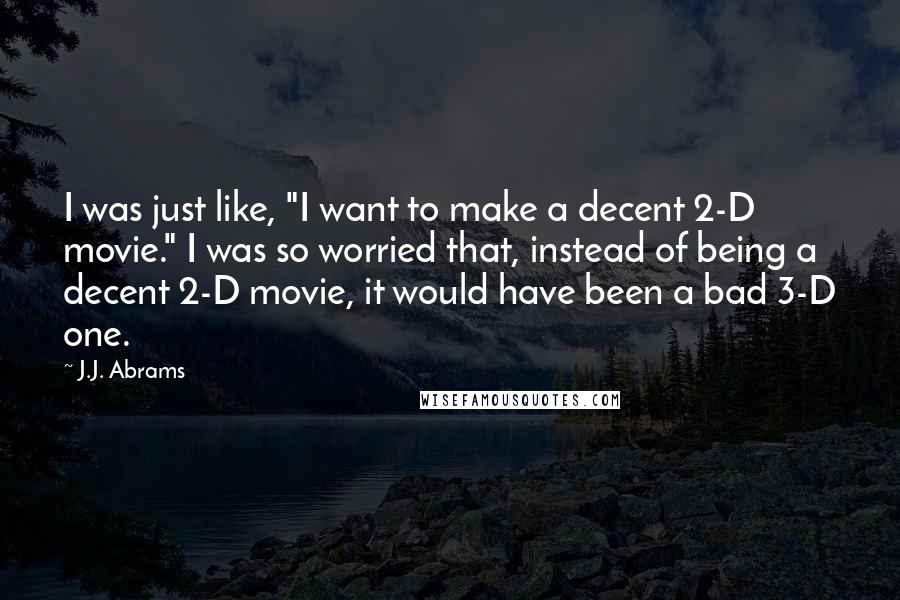 "J.J. Abrams quotes: I was just like, ""I want to make a decent 2-D movie."" I was so worried that, instead of being a decent 2-D movie, it would have been a bad"