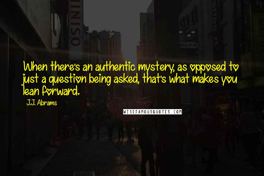 J.J. Abrams quotes: When there's an authentic mystery, as opposed to just a question being asked, that's what makes you lean forward.